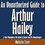 An Unauthorized Guide to Arthur Hailey: A Short Biography of the Author of Airport and The Moneychangers | Malcolm Stone