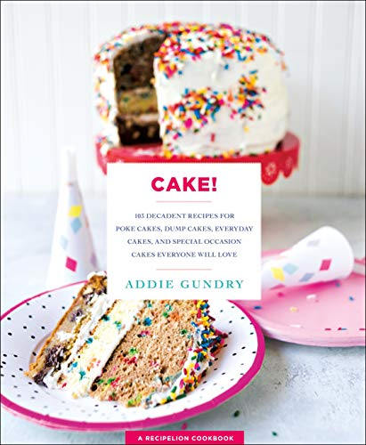 Cake!: 103 Decadent Recipes for Poke Cakes, Dump Cakes, Everyday Cakes, and Special Occasion Cakes Everyone Will Love -