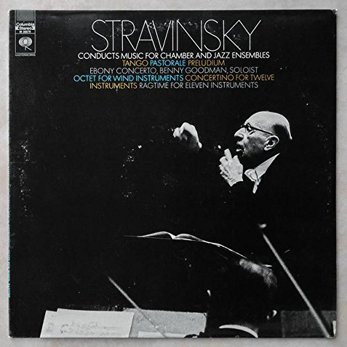 Stravinsky Conducts Music for Chamber and Jazz Ensembles Tango Pastorale Preludium - Ebony Concerto, Benny Goodman, Soloist, Octet for Wind Instruments, Concertino for Twelve Instruments, Ragtime for Eleven Instruments