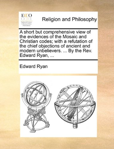 A short but comprehensive view of the evidences of the Mosaic and Christian codes; with a refutation of the chief objections of ancient and modern unbelievers. ... By the Rev. Edward Ryan, ... pdf epub