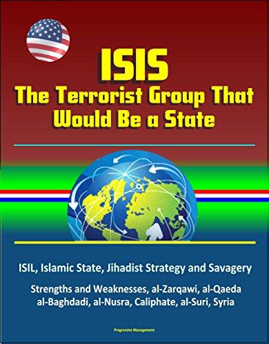 ISIS: The Terrorist Group That Would Be a State - ISIL, Islamic State, Jihadist Strategy and Savagery, Strengths and Weaknesses, al-Zarqawi, al-Qaeda, al-Baghdadi, al-Nusra, Caliphate, al-Suri, Syria
