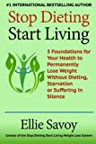 Stop Dieting Start Living: 5 Foundations for Your Health to Permanently Lose Weight Without Dieting, Starvation or Suffering in Silence
