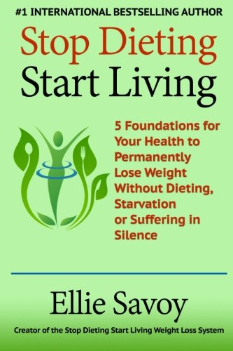 Stop Dieting Start Living: 5 Foundations for Your Health to Permanently Lose Weight Without Dieting, Starvation or Suffering in Silence by Ellie Savoy