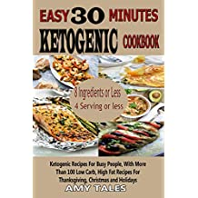 Easy 30 Minute  Ketogenic Cookbook: Ketogenic Recipes For Busy People, With More Than 100 Low Carb, High Fat Recipes For Thanksgiving, Christmas and Holidays