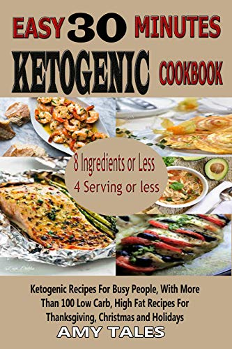 Easy 30 Minute  Ketogenic Cookbook: Ketogenic Recipes For Busy People, With More Than 100 Low Carb, High Fat Recipes For Thanksgiving, Christmas and Holidays by Amy Tales