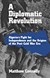 Front cover for the book A Diplomatic Revolution: Algeria's Fight for Independence and the Origins of the Post-Cold War Era by Matthew Connelly
