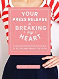 Your Press Release Is Breaking My Heart: A Totally Unconventional Guide To Selling Your Story In The Media