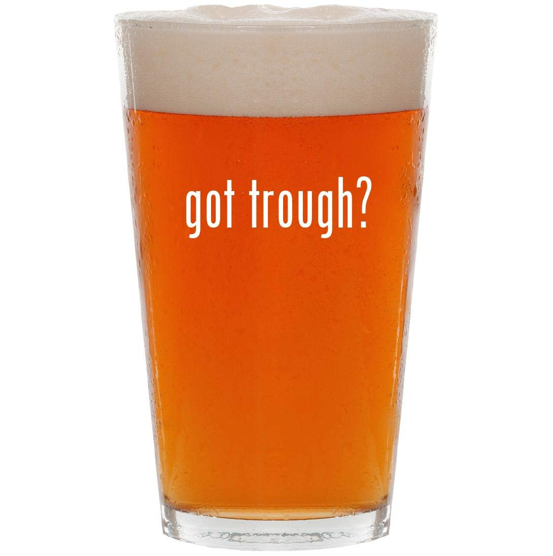 got trough? - 16oz Pint Beer Glass