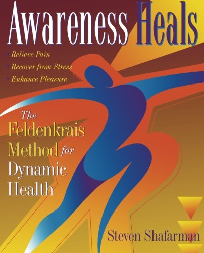 Awareness Heals: The Feldenkrais Method For Dynamic Health