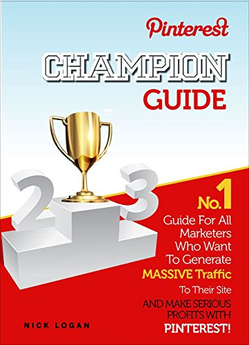 Pinterest Champion Guide: No.1 Guide For All Marketers Who Want To Generate Massive Traffic To Their Site And Make Serious Profits With Pinterest! (Social Media Marketing Book 2)