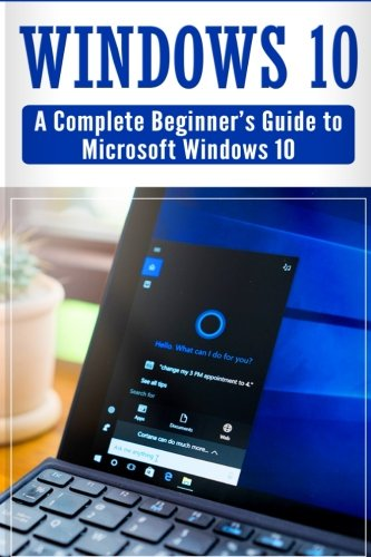 Windows 10: Complete Beginners Guide To Microsoft WINDOWS 10 (Tips And Tricks, User  Manual, 2017 Updated User Guide) PDF