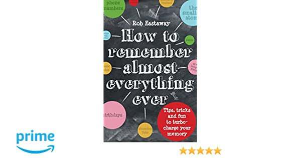 How to Remember (Almost) Everything, Ever: Tips, Tricks and Fun to Turbo-Charge Your Memory: Rob Eastaway: 9781910232248: Amazon.com: Books