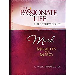Mark: Miracles and Mercy 12-Week Study Guide (The Passionate Life Bible Study Series)