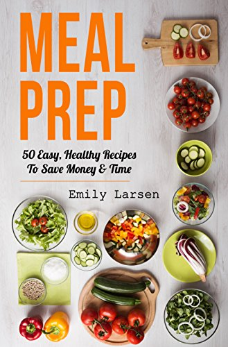 Meal Prep: 50 Easy, Healthy Recipes To Save Money & Time by Emily  Larsen