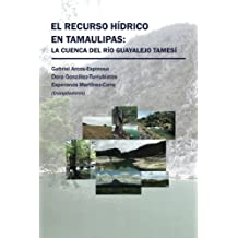 El recurso hídrico en Tamaulipas: La cuenca del Río Guayalejo Tamesí (Spanish Edition)