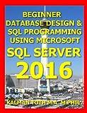 Beginner Database Design & SQL Programming  Using Microsoft SQL Server 2016