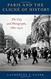 "Catherine Clark, ""Paris and the Cliché of History: The City in Photographs, 1860-1970"" (Oxford UP, 2018)"