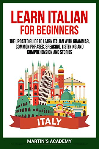 Learn Italian for Beginners: the Updated Guide to Learn Italian with Grammar, Common Phrases, Speaking, Listening and Comprehension and Stories (Italian Language Training)