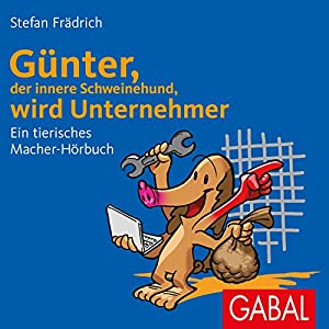 Günter, der innere Schweinehund, wird Unternehmer: Ein tierisches Macher-Hörbuch Hörbuch