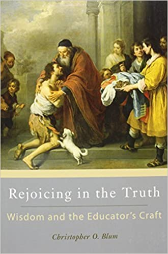 Book Rejoicing in the Truth: Wisdom and the Educator's Craft by Christopher O. Blum (2015-09-28)