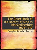 Front cover for the book The Court Book of the Barony of Urie in Kincardineshire, 1604-1747 by Douglas Gordon Barron