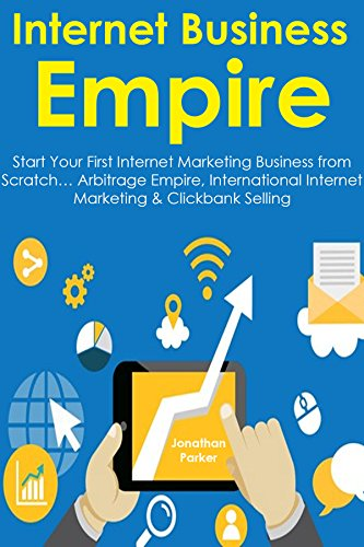 Download PDF Internet Business Empire - Start Your First Internet Marketing Business from Scratch... Arbitrage Empire, International Internet Marketing & Clickbank Selling