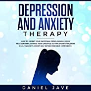 Depression and Anxiety Therapy: How to Defeat Your Emotional Fears, Manage Your Relationships, Change Your Lif