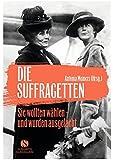 Die Suffragetten: Sie wollten wählen -  und wurden ausgelacht. Die mutigen Frauen aus Taten statt Worte
