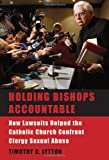 Holding Bishops Accountable : How Lawsuits Helped the Catholic Church Confront Clergy Sexual Abuse, Lytton, Timothy D., 0674028104
