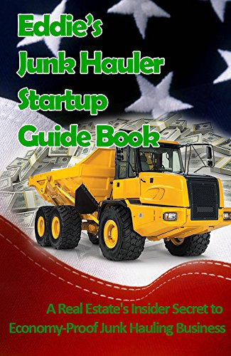 Eddie's Junk Haulers Startup Guide Book: A Real Estate's Insider Secret to  Economy-Proof Junk Hauling Business