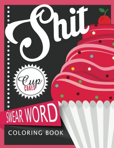 Sh*t Cupcake Swear Word Coloring Books: For fans of adult coloring books, mandala coloring books, and grown ups who like swearing, curse words, cuss words and typography