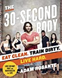 The 30-Second Body: Eat Clean. Train Dirty. Live Hard.