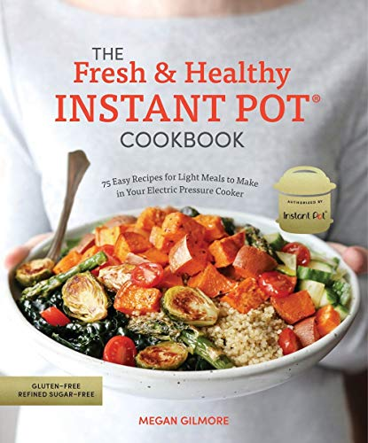 The Fresh and Healthy Instant Pot Cookbook: 75 Easy Recipes for Light Meals to Make in Your Electric Pressure Cooker (Meals To Make In A Slow Cooker)