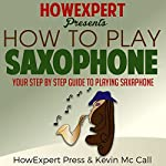 How to Play Saxophone: Your Step-by-Step Guide to Playing Saxophone | Kevin McCall,HowExpert Press