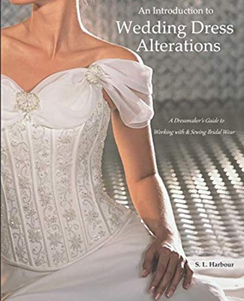 An Introduction To Wedding Dress Alterations A Dressmaker S Guide To Working With Sewing Bridal Wear Harbour S L 9781985204058 Amazon Com Books