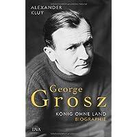 George Grosz: König ohne Land. Biografie
