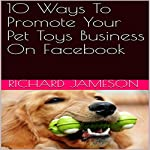 10 Ways to Promote Your Pet Toys Business on Facebook | Richard Jameson