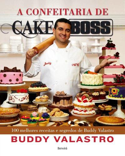 A Confeitaria de Cake Boss. 100 Melhores Receitas e Segredos de Buddy Valastro