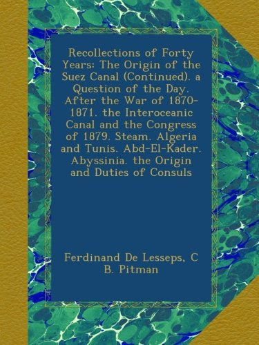 - Recollections of Forty Years: The Origin of the Suez Canal (Continued). a Question of the Day. After the War of 1870-1871. the Interoceanic Canal and ... Abyssinia. the Origin and Duties of Consuls