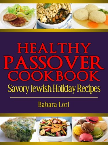 Healthy Passover Cookbook: Savory Jewish Holiday Recipes (A Treasury of Jewish Holiday Dishes Book 5) by Barbara Lori