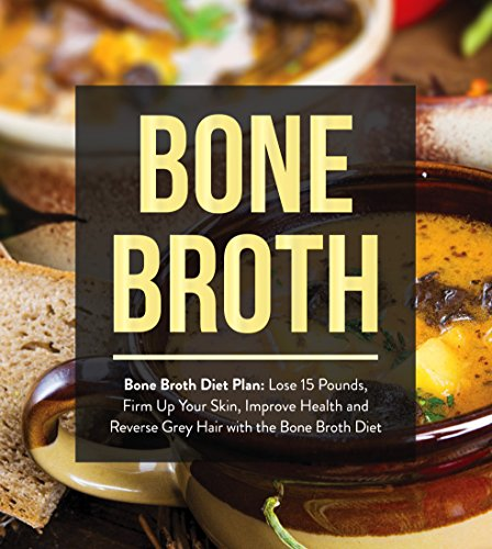 Bone Broth : Bone Broth Diet Plan: Lose 15 Pounds, Firm Up Your Skin, Improve Health and Reverse Grey Hair with the Bone Broth Diet (Bone Broth, Bone Broth Diet, Bone Broth Recipes) by Oliver Wayne, James Wayne
