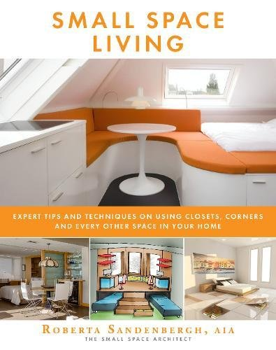 Small Space Living: Expert Tips and Techniques on Using Closets, Corners, and Every Other Space in Your Home -
