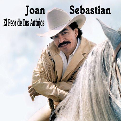 El Peor De Tus Antojos (Joan Sebastian El Peor De Tus Antojos)