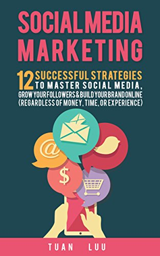 Social Media Marketing: 12 Successful Strategies to Master Social Media, Grow Your Followers & Build Your Brand Online (Regardless of Money, Time, or Experience): Facebook, Twitter