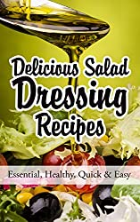 Delicious Salad Dressing Recipes: Essential, Healthy, Quick & Easy (English Edition)