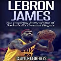 LeBron James: The Inspiring Story of One of Basketball's Greatest Players: Basketball Biography Books Audiobook by Clayton Geoffreys Narrated by David L. Stanley