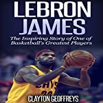 LeBron James: The Inspiring Story of One of Basketball's Greatest Players: Basketball Biography Books | Clayton Geoffreys