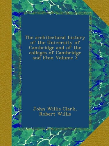 Download The architectural history of the University of Cambridge and of the colleges of Cambridge and Eton Volume 3 pdf epub