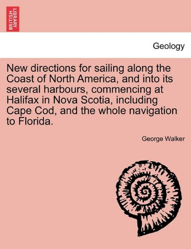 New directions for sailing along the Coast of North America, and into its several harbours, commencing at Halifax in Nova Scotia, including Cape Cod, and the whole navigation to Florida. PDF