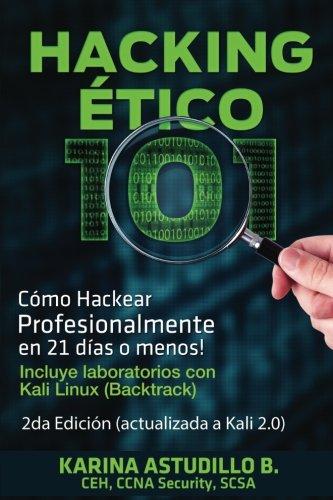 Hacking Etico 101 - Como hackear profesionalmente en 21 dias o menos!: 2da Edicion. Revisada y Actualizada a Kali 2.0. (Volume 1) (Spanish Edition) [Karina Astudillo B.] (Tapa Blanda)